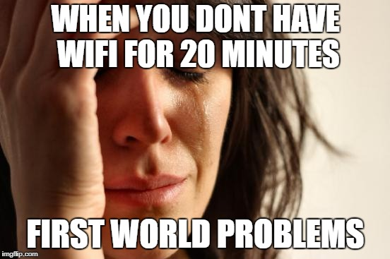 First World Problems Meme | WHEN YOU DONT HAVE WIFI FOR 20 MINUTES FIRST WORLD PROBLEMS | image tagged in memes,first world problems | made w/ Imgflip meme maker