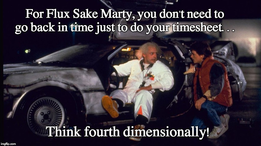 Back to the Future Timesheet Reminder | For Flux Sake Marty, you don't need to go back in time just to do your timesheet... Think fourth dimensionally! | image tagged in back to the future timesheet reminder,back to the future,doc brown,marty mcfly,fourth dimensional | made w/ Imgflip meme maker