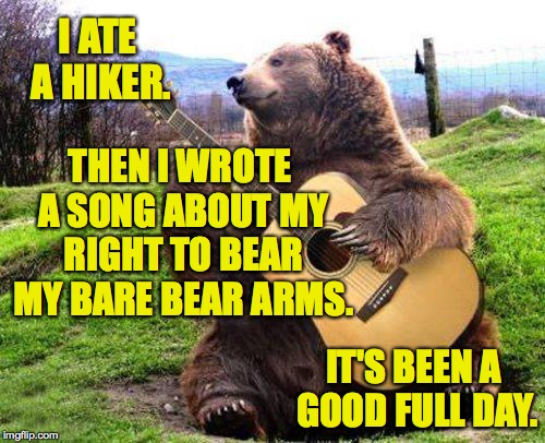 Wouldja like to hear it? | I ATE A HIKER. IT'S BEEN A GOOD FULL DAY. THEN I WROTE A SONG ABOUT MY RIGHT TO BEAR MY BARE BEAR ARMS. | image tagged in bear with guitar,memes,right to bear arms | made w/ Imgflip meme maker