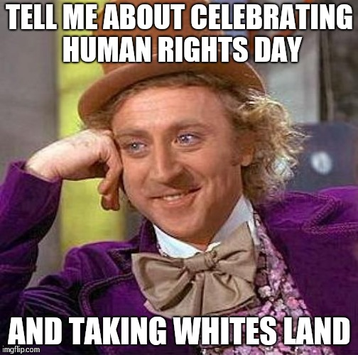 Creepy Condescending Wonka Meme | TELL ME ABOUT CELEBRATING HUMAN RIGHTS DAY AND TAKING WHITES LAND | image tagged in memes,creepy condescending wonka | made w/ Imgflip meme maker