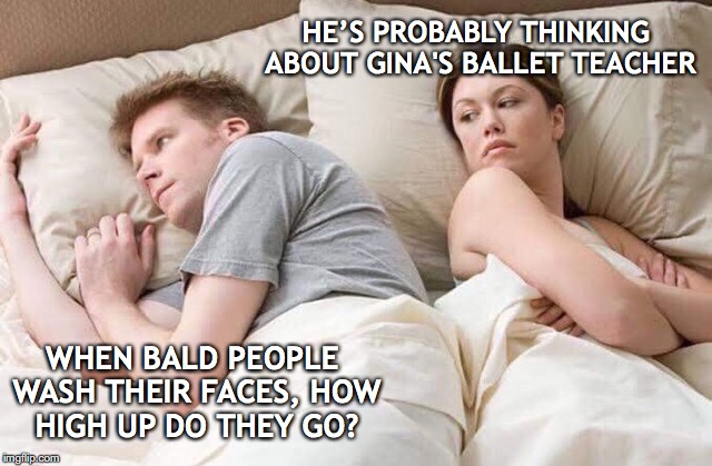 couple thinking bed | WHEN BALD PEOPLE WASH THEIR FACES, HOW HIGH UP DO THEY GO? HE'S PROBABLY THINKING ABOUT GINA'S BALLET TEACHER | image tagged in couple thinking bed,jealousy,baldness | made w/ Imgflip meme maker