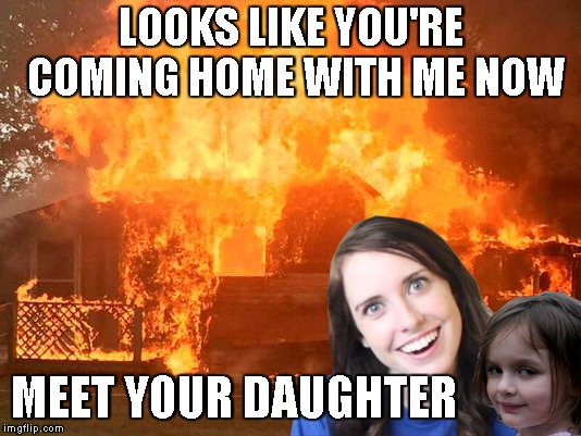 LOOKS LIKE YOU'RE COMING HOME WITH ME NOW MEET YOUR DAUGHTER | made w/ Imgflip meme maker