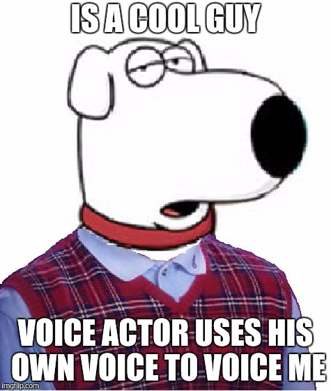 Why, of all things, did Seth MacFarlane use his own voice to voice Brian? (Family Guy Week, a W_w event) | IS A COOL GUY VOICE ACTOR USES HIS OWN VOICE TO VOICE ME | image tagged in family guy week,brian griffin,bad luck brian,seth macfarlane,family guy | made w/ Imgflip meme maker