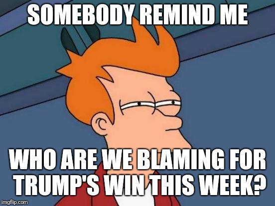 Futurama Fry Meme | SOMEBODY REMIND ME WHO ARE WE BLAMING FOR TRUMP'S WIN THIS WEEK? | image tagged in memes,futurama fry | made w/ Imgflip meme maker