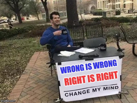 They wanna see the thugs gone | WRONG IS WRONG RIGHT IS RIGHT | image tagged in change my mind,bone,harmony,jimmy the geek,meme | made w/ Imgflip meme maker
