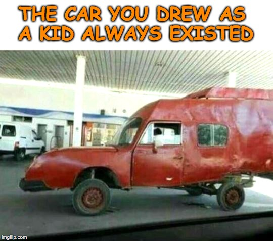 You were right! | THE CAR YOU DREW AS A KID ALWAYS EXISTED | image tagged in kindergarten,drawing,art,children | made w/ Imgflip meme maker