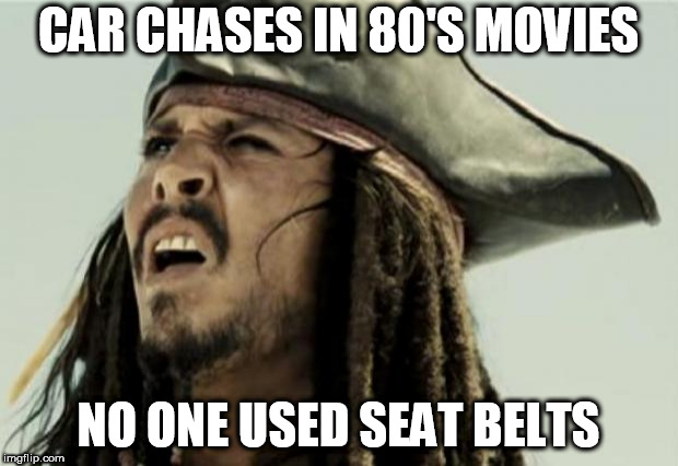 confused dafuq jack sparrow what | CAR CHASES IN 80'S MOVIES NO ONE USED SEAT BELTS | image tagged in confused dafuq jack sparrow what | made w/ Imgflip meme maker