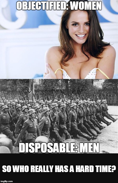 Gender struggle | OBJECTIFIED: WOMEN DISPOSABLE: MEN SO WHO REALLY HAS A HARD TIME? | image tagged in men's rights,gender,double standards,feminism | made w/ Imgflip meme maker