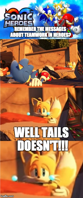 So much for the Power of Teamwork | REMEMBER THE MESSAGES ABOUT TEAMWORK IN HEROES? WELL TAILS DOESN'T!!! | image tagged in funny,memes,sonic the hedgehog,tails,sonic forces,sonic heroes | made w/ Imgflip meme maker