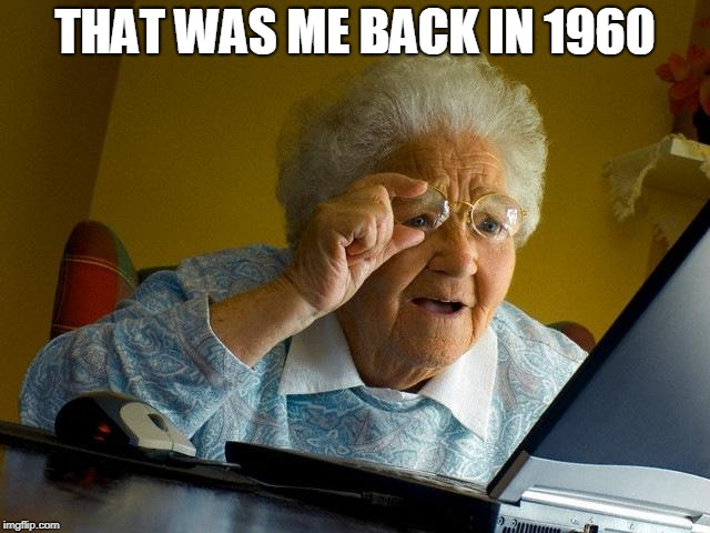 Grandma Finds The Internet Meme | THAT WAS ME BACK IN 1960 | image tagged in memes,grandma finds the internet | made w/ Imgflip meme maker