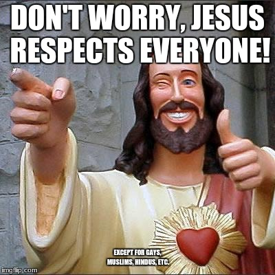 Buddy Christ Meme | DON'T WORRY, JESUS RESPECTS EVERYONE! EXCEPT FOR GAYS, MUSLIMS, HINDUS, ETC. | image tagged in memes,buddy christ | made w/ Imgflip meme maker