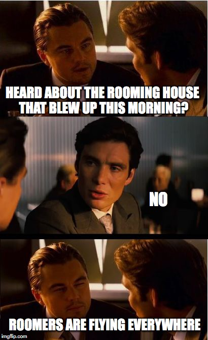 Inception Meme | HEARD ABOUT THE ROOMING HOUSE THAT BLEW UP THIS MORNING? NO ROOMERS ARE FLYING EVERYWHERE | image tagged in memes,inception,funny memes | made w/ Imgflip meme maker