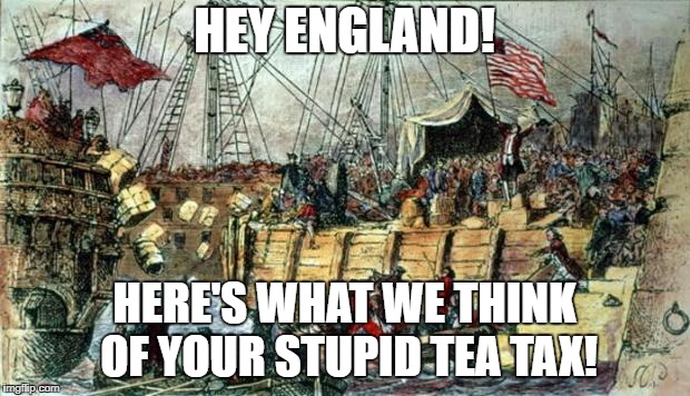 Boston Tea Party | HEY ENGLAND! HERE'S WHAT WE THINK OF YOUR STUPID TEA TAX! | image tagged in boston tea party | made w/ Imgflip meme maker