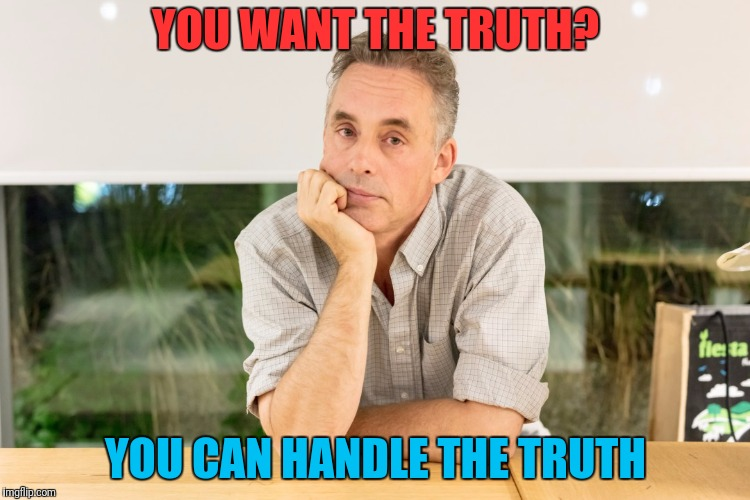 YOU WANT THE TRUTH? YOU CAN HANDLE THE TRUTH | made w/ Imgflip meme maker