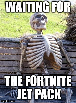 Waiting Skeleton Meme | WAITING FOR THE FORTNITE JET PACK | image tagged in memes,waiting skeleton | made w/ Imgflip meme maker