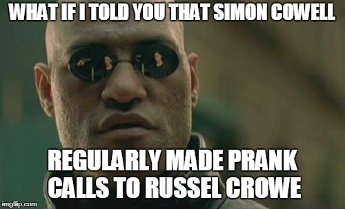 Matrix Morpheus Meme | WHAT IF I TOLD YOU THAT SIMON COWELL REGULARLY MADE PRANK CALLS TO RUSSEL CROWE | image tagged in memes,matrix morpheus,simon cowell,russell crowe,funny,latest stream | made w/ Imgflip meme maker