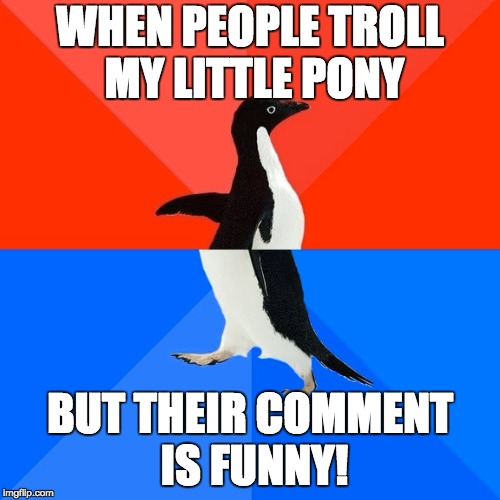 Socially Awesome Awkward Penguin Meme | WHEN PEOPLE TROLL MY LITTLE PONY BUT THEIR COMMENT IS FUNNY! | image tagged in memes,socially awesome awkward penguin,my little pony,troll | made w/ Imgflip meme maker