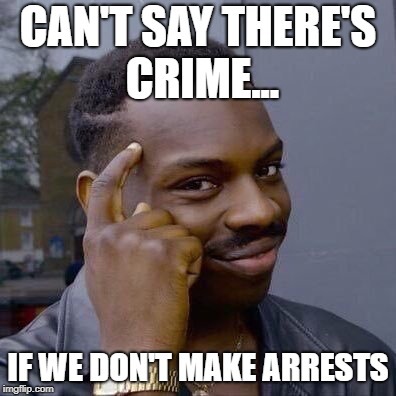 Thinking Black Guy |  CAN'T SAY THERE'S CRIME... IF WE DON'T MAKE ARRESTS | image tagged in thinking black guy | made w/ Imgflip meme maker