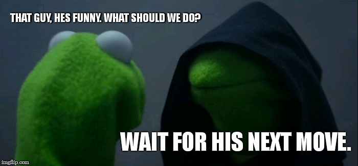 Evil Kermit Meme | THAT GUY, HES FUNNY. WHAT SHOULD WE DO? WAIT FOR HIS NEXT MOVE. | image tagged in memes,evil kermit | made w/ Imgflip meme maker