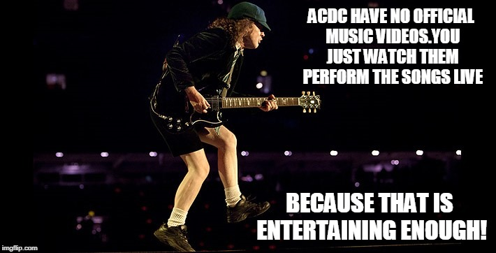 Angus Young | ACDC HAVE NO OFFICIAL MUSIC VIDEOS.YOU JUST WATCH THEM PERFORM THE SONGS LIVE BECAUSE THAT IS ENTERTAINING ENOUGH! | image tagged in angus young | made w/ Imgflip meme maker