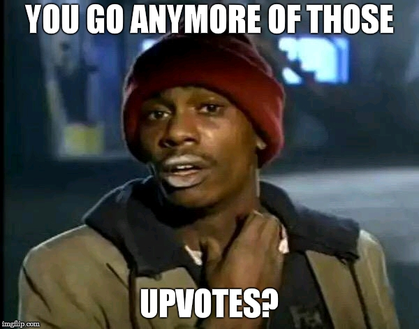 Y'all Got Any More Of That Meme | YOU GO ANYMORE OF THOSE UPVOTES? | image tagged in memes,y'all got any more of that | made w/ Imgflip meme maker