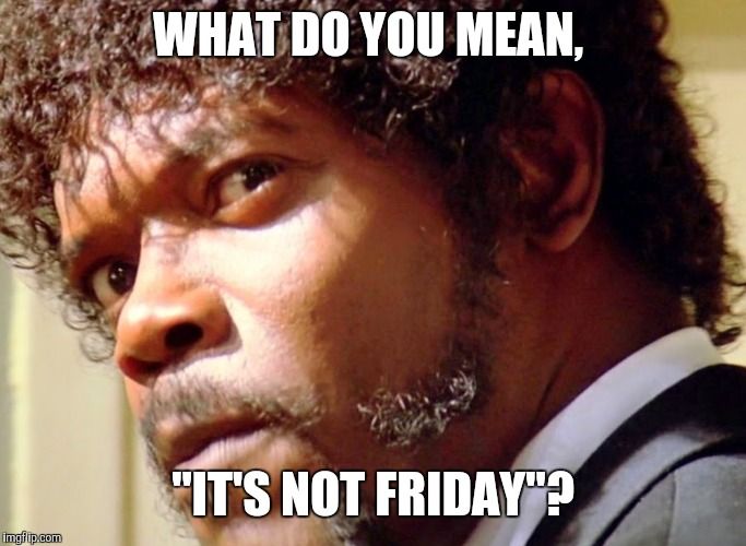 "What do you mean it's not Friday? | WHAT DO YOU MEAN, ""IT'S NOT FRIDAY""? 
