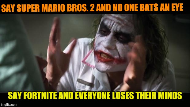 And everybody loses their minds Meme | SAY SUPER MARIO BROS. 2 AND NO ONE BATS AN EYE SAY FORTNITE AND EVERYONE LOSES THEIR MINDS | image tagged in memes,and everybody loses their minds | made w/ Imgflip meme maker