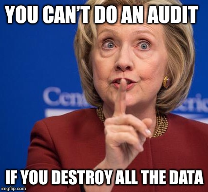 Hillary Shhhh | YOU CAN'T DO AN AUDIT IF YOU DESTROY ALL THE DATA | image tagged in hillary shhhh | made w/ Imgflip meme maker