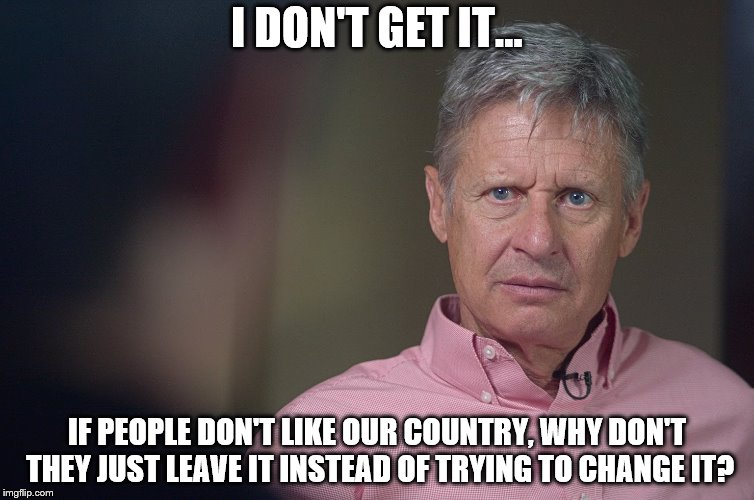 That would be great, am I right? | I DON'T GET IT... IF PEOPLE DON'T LIKE OUR COUNTRY, WHY DON'T THEY JUST LEAVE IT INSTEAD OF TRYING TO CHANGE IT? | image tagged in gary johnson doesn't get it | made w/ Imgflip meme maker
