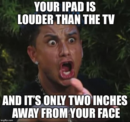 DJ Pauly D Meme | YOUR IPAD IS LOUDER THAN THE TV AND IT'S ONLY TWO INCHES AWAY FROM YOUR FACE | image tagged in memes,dj pauly d | made w/ Imgflip meme maker
