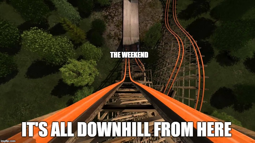 roller coaster | IT'S ALL DOWNHILL FROM HERE THE WEEKEND | image tagged in roller coaster | made w/ Imgflip meme maker