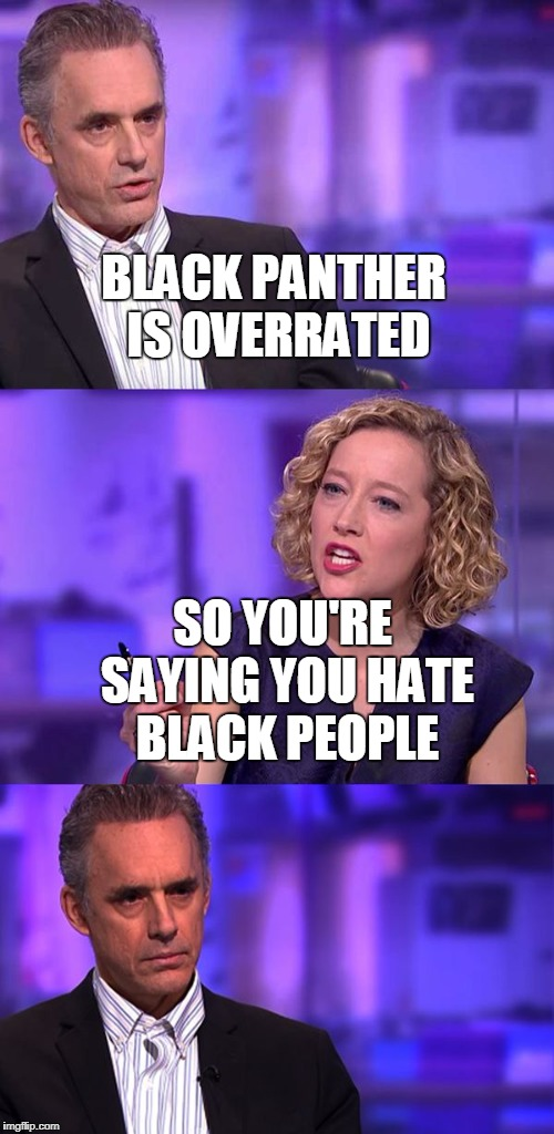 BLACK PANTHER IS OVERRATED SO YOU'RE SAYING YOU HATE BLACK PEOPLE | image tagged in so you're saying jordan peterson | made w/ Imgflip meme maker