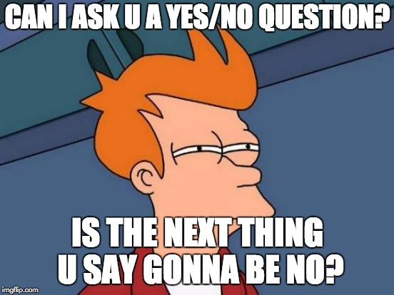 Futurama Fry Meme | CAN I ASK U A YES/NO QUESTION? IS THE NEXT THING U SAY GONNA BE NO? | image tagged in memes,futurama fry | made w/ Imgflip meme maker