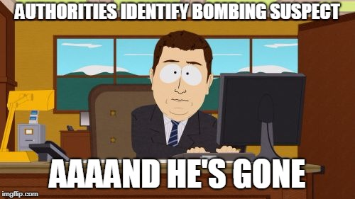 His eyes were blew | AUTHORITIES IDENTIFY BOMBING SUSPECT AAAAND HE'S GONE | image tagged in memes,aaaaand its gone,bomber | made w/ Imgflip meme maker