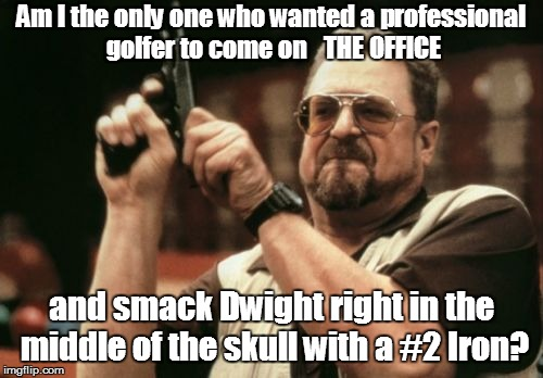 Am I The Only One Around Here Meme | Am I the only one who wanted a professional golfer to come on   THE OFFICE and smack Dwight right in the middle of the skull with a #2 Iron? | image tagged in memes,am i the only one around here | made w/ Imgflip meme maker