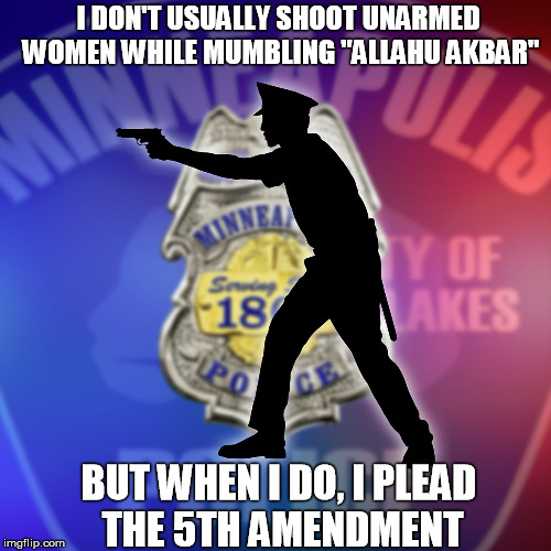 "Police Officer US Cop Minneapolis Police - City of Lakes | I DON'T USUALLY SHOOT UNARMED WOMEN WHILE MUMBLING ""ALLAHU AKBAR"" BUT WHEN I DO, I PLEAD THE 5TH AMENDMENT 