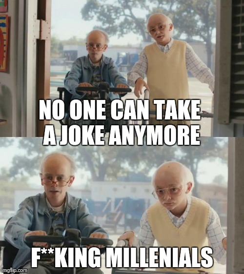 NO ONE CAN TAKE A JOKE ANYMORE F**KING MILLENIALS | image tagged in bad joke tim and charlie | made w/ Imgflip meme maker