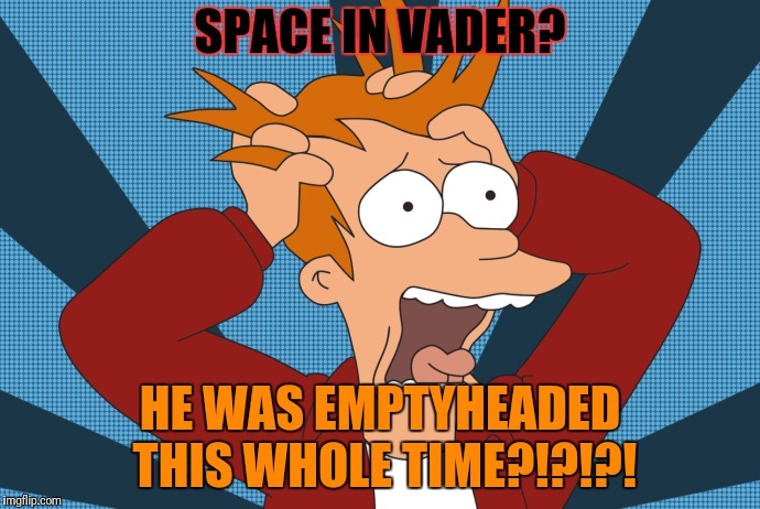 SPACE IN VADER? HE WAS EMPTYHEADED THIS WHOLE TIME?!?!?! | made w/ Imgflip meme maker