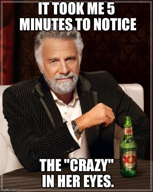 "The Most Interesting Man In The World Meme | IT TOOK ME 5 MINUTES TO NOTICE THE ""CRAZY"" IN HER EYES. 