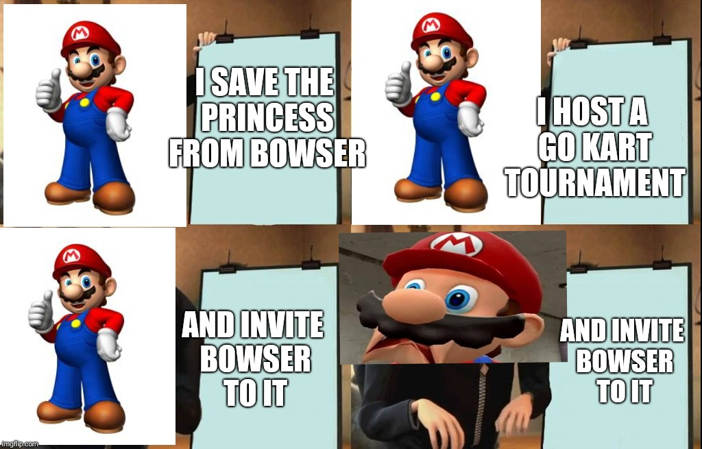 Mario in a nutshell | I SAVE THE PRINCESS FROM BOWSER I HOST A GO KART TOURNAMENT AND INVITE BOWSER TO IT AND INVITE BOWSER TO IT | image tagged in despicable me diabolical plan gru template | made w/ Imgflip meme maker