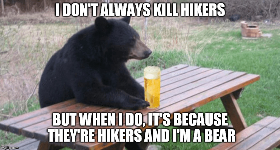 I DON'T ALWAYS KILL HIKERS BUT WHEN I DO, IT'S BECAUSE THEY'RE HIKERS AND I'M A BEAR | made w/ Imgflip meme maker