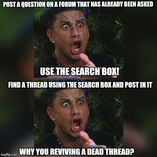 How forums work... | POST A QUESTION ON A FORUM THAT HAS ALREADY BEEN ASKED USE THE SEARCH BOX! FIND A THREAD USING THE SEARCH BOX AND POST IN IT WHY YOU REVIVIN | image tagged in forum,forums,forum logic,angry guido,angry,questions | made w/ Imgflip meme maker