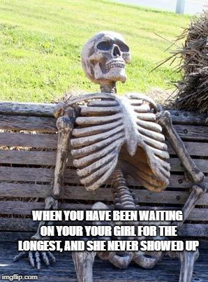 Waiting Skeleton Meme | WHEN YOU HAVE BEEN WAITING ON YOUR YOUR GIRL FOR THE LONGEST, AND SHE NEVER SHOWED UP | image tagged in memes,waiting skeleton | made w/ Imgflip meme maker