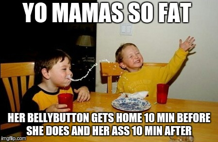 Yo Mamas So Fat Meme | YO MAMAS SO FAT HER BELLYBUTTON GETS HOME 10 MIN BEFORE  SHE DOES AND HER ASS 10 MIN AFTER | image tagged in memes,yo mamas so fat | made w/ Imgflip meme maker