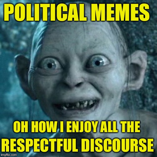 POLITICAL MEMES OH HOW I ENJOY ALL THE RESPECTFUL DISCOURSE | made w/ Imgflip meme maker