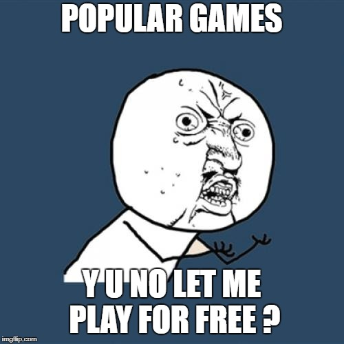 Y U No Meme | POPULAR GAMES Y U NO LET ME PLAY FOR FREE ? | image tagged in memes,y u no | made w/ Imgflip meme maker