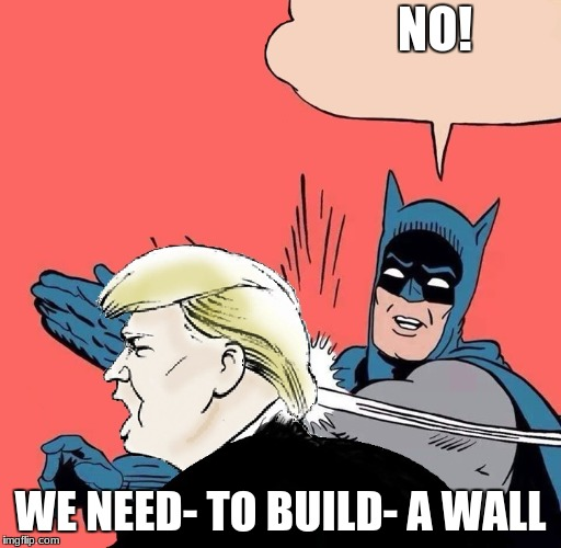 Batman slaps Trump | NO! WE NEED- TO BUILD- A WALL | image tagged in batman slaps trump | made w/ Imgflip meme maker