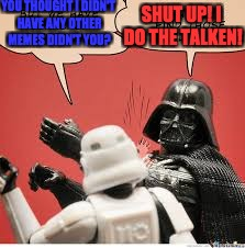 Darth Vader Slapping Storm Trooper | YOU THOUGHT I DIDN'T HAVE ANY OTHER MEMES DIDN'T YOU? SHUT UP! I DO THE TALKEN! | image tagged in darth vader slapping storm trooper | made w/ Imgflip meme maker