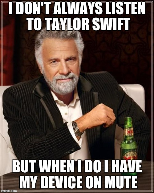 The Most Interesting Man In The World Meme | I DON'T ALWAYS LISTEN TO TAYLOR SWIFT BUT WHEN I DO I HAVE MY DEVICE ON MUTE | image tagged in memes,the most interesting man in the world | made w/ Imgflip meme maker