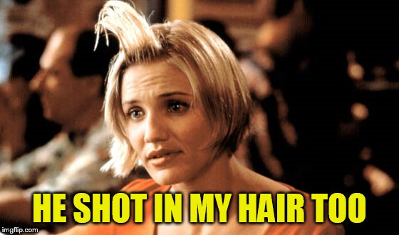 HE SHOT IN MY HAIR TOO | made w/ Imgflip meme maker